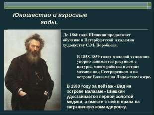 Юношество и взрослые годы. До 1860 года Шишкин продолжает обучение в Петербу