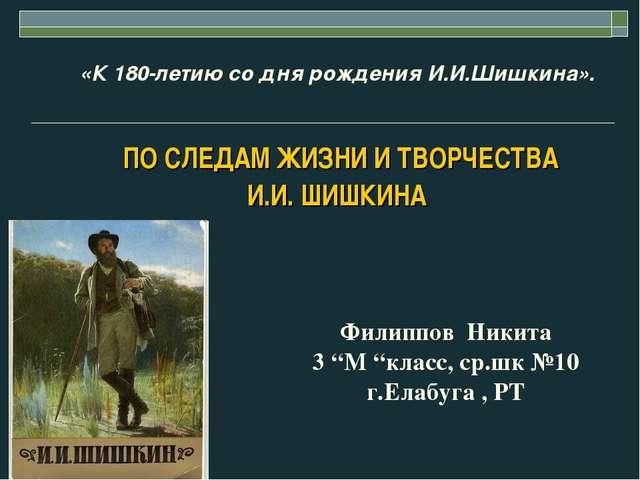«К 180-летию со дня рождения И.И.Шишкина». ПО СЛЕДАМ ЖИЗНИ И ТВОРЧЕСТВА И.И....
