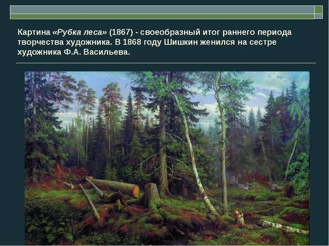 Картина «Рубка леса» (1867) - своеобразный итог раннего периода творчества ху...