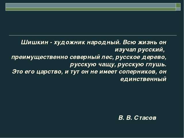 Шишкин - художник народный. Всю жизнь он изучал русский, преимущественно севе...