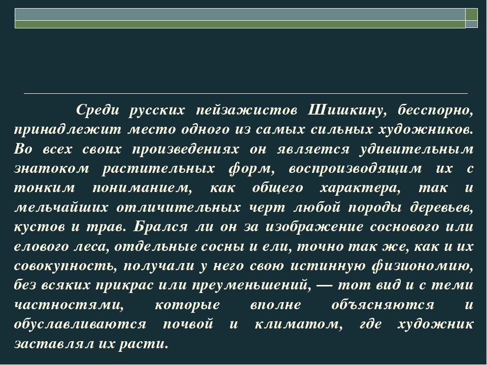 Среди русских пейзажистов Шишкину, бесспорно, принадлежит место одного из са...