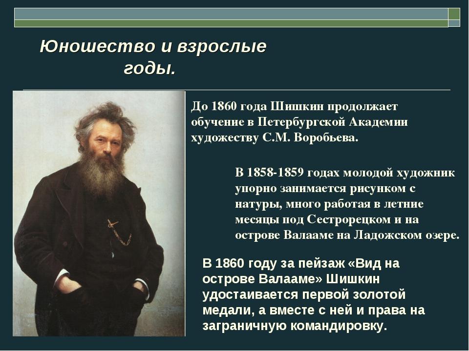 Юношество и взрослые годы. До 1860 года Шишкин продолжает обучение в Петербу...