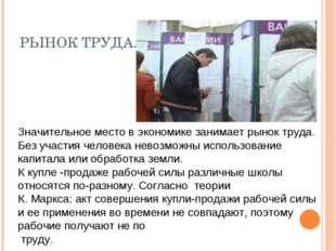 РЫНОК ТРУДА. Значительное место в экономике занимает рынок труда. Без участия