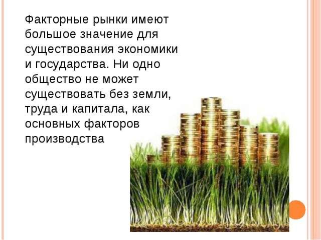 Факторные рынки имеют большое значение для существования экономики и государс...