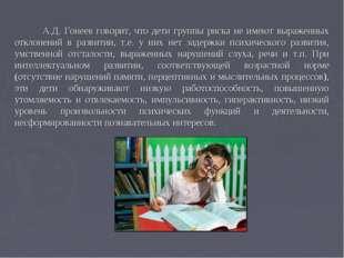 А.Д. Гонеев говорит, что дети группы риска не имеют выраженных отклонений в
