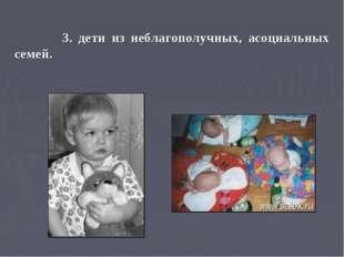 3. дети из неблагополучных, асоциальных семей.