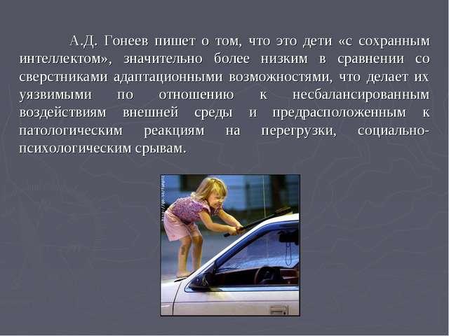 А.Д. Гонеев пишет о том, что это дети «с сохранным интеллектом», значительно...