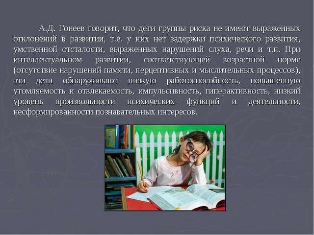 А.Д. Гонеев говорит, что дети группы риска не имеют выраженных отклонений в...