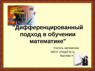 """""""Дифференцированный подход в обучении математике"""" Учитель математики МКОУ «Ли"""