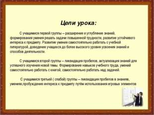* * Цели урока: С учащимися первой группы – расширение и углубление знаний, ф