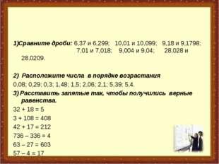 1)Сравните дроби: 6,37 и 6,299; 10,01 и 10,099; 9,18 и 9,1798;