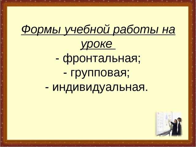 Формы учебной работы на уроке - фронтальная; - групповая; - индивидуальная.