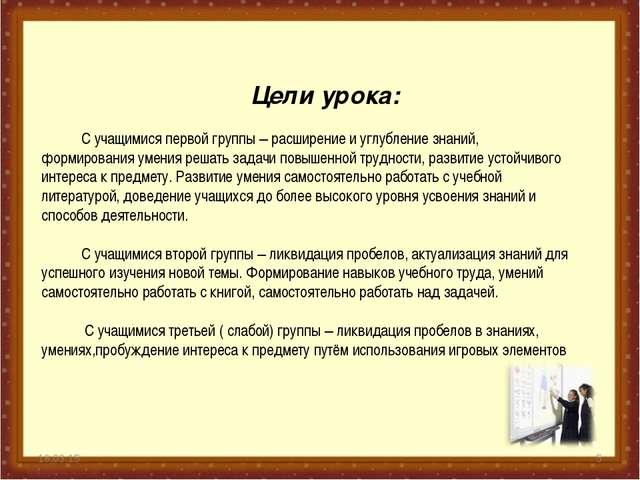 * * Цели урока: С учащимися первой группы – расширение и углубление знаний, ф...