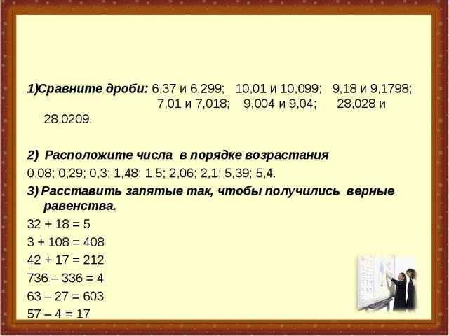 1)Сравните дроби: 6,37 и 6,299; 10,01 и 10,099; 9,18 и 9,1798; ...