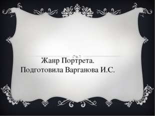Жанр Портрета. Подготовила Варганова И.С.