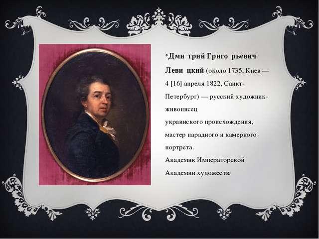 Дми́трий Григо́рьевич Леви́цкий(около1735,Киев—4[16]апреля1822,Санкт...