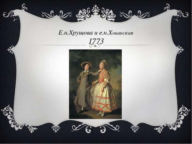 Е.н.Хрущова и е.н.Хованская 1773