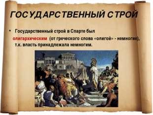 ГОСУДАРСТВЕННЫЙ СТРОЙ Государственный строй в Спарте был олигархическим (от г