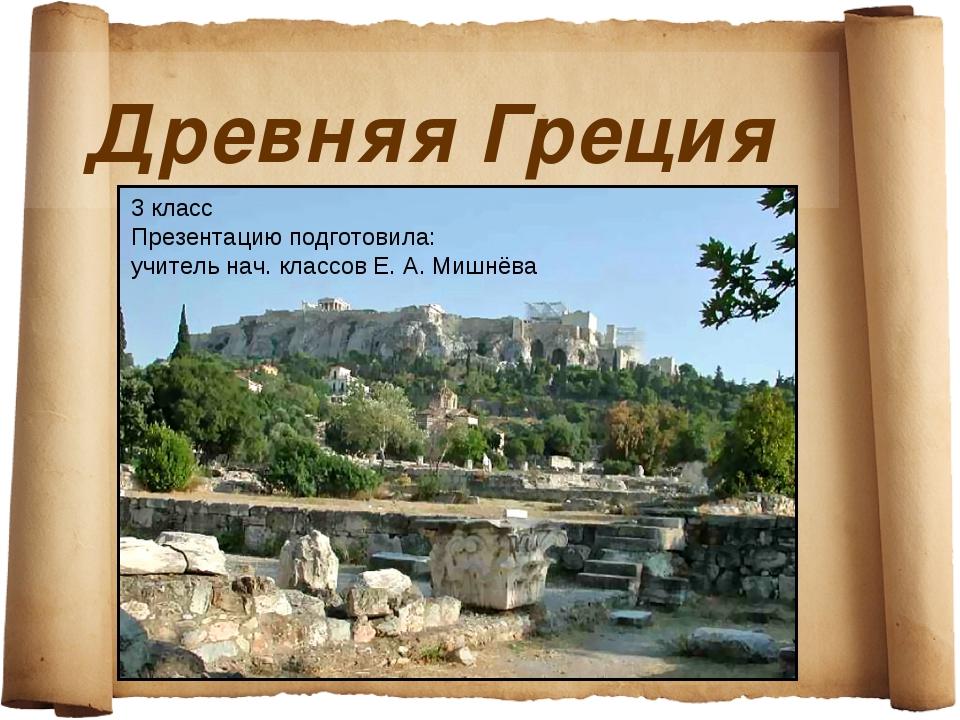 Древняя Греция 3 класс Презентацию подготовила: учитель нач. классов Е. А. Ми...
