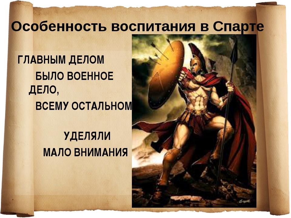Особенность воспитания в Спарте ГЛАВНЫМ ДЕЛОМ БЫЛО ВОЕННОЕ ДЕЛО, ВСЕМУ ОСТАЛЬ...