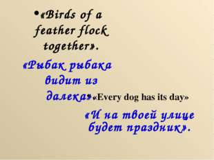 «Birds of a feather flock together». «Рыбак рыбака видит из далека». «Every d