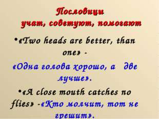 Пословицы учат, советуют, помогают «Two heads are better, than one» - «Одна г
