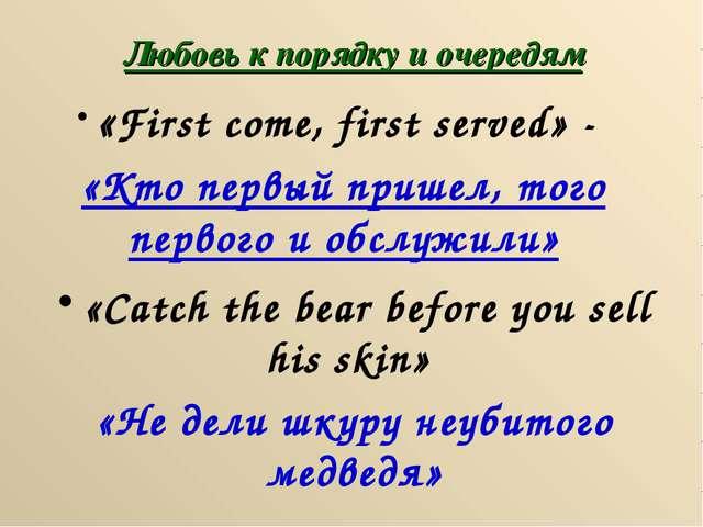 Любовь к порядку и очередям «First come, first served» - «Кто первый пришел,...
