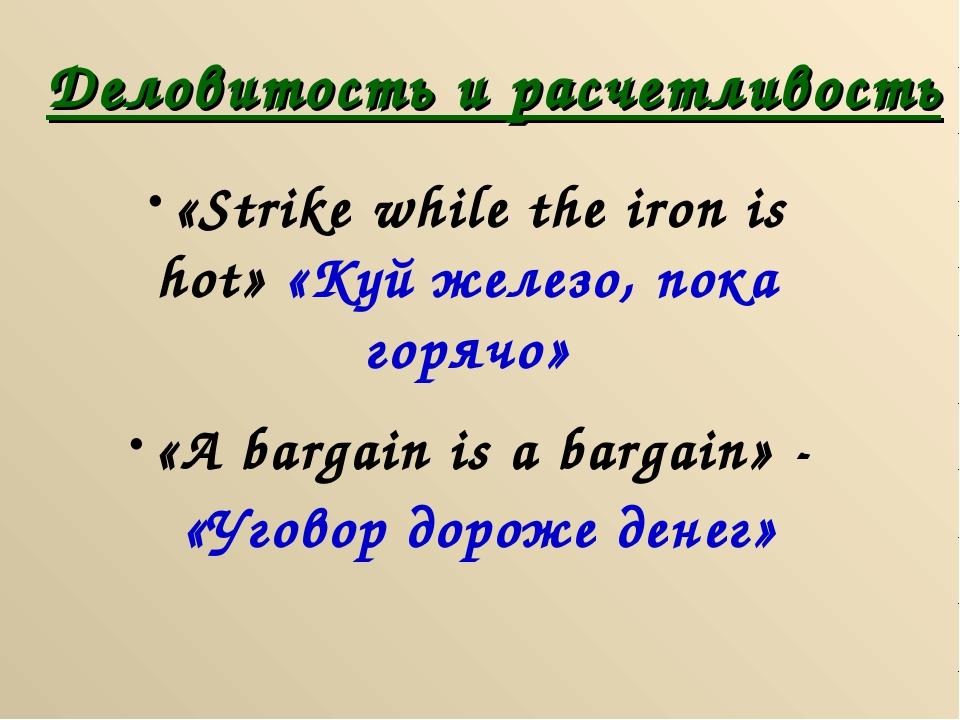 Деловитость и расчетливость «Strike while the iron is hot» «Куй железо, пока...