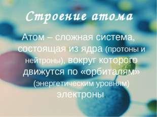 Строение атома Атом – сложная система, состоящая из ядра (протоны и нейтроны)