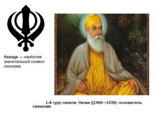1-й гуру сикхов- Нанак ((1469—1539)- основатель сикхизма Кханда— наиболее з