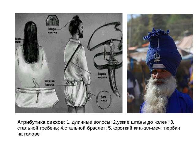 Атрибутика сикхов: 1. длинные волосы; 2.узкие штаны до колен; 3. стальной гре...
