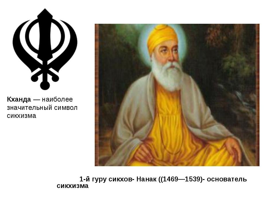 1-й гуру сикхов- Нанак ((1469—1539)- основатель сикхизма Кханда— наиболее з...