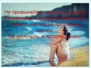 Не привыкайте никогда к любви, Разменивая счастье на привычки, Словно костёр
