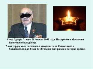 Умер Эдуард Асадов 21 апреля 2004 года. Похоронен в Москве на Кунцевском кла