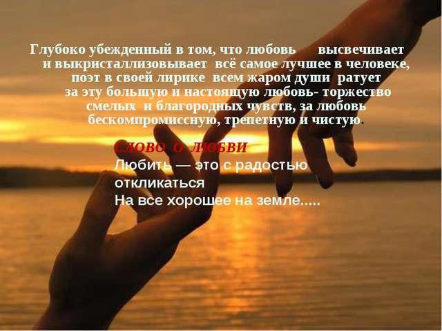 Глубоко убежденный в том, что любовь высвечивает и выкристаллизовывает всё са...