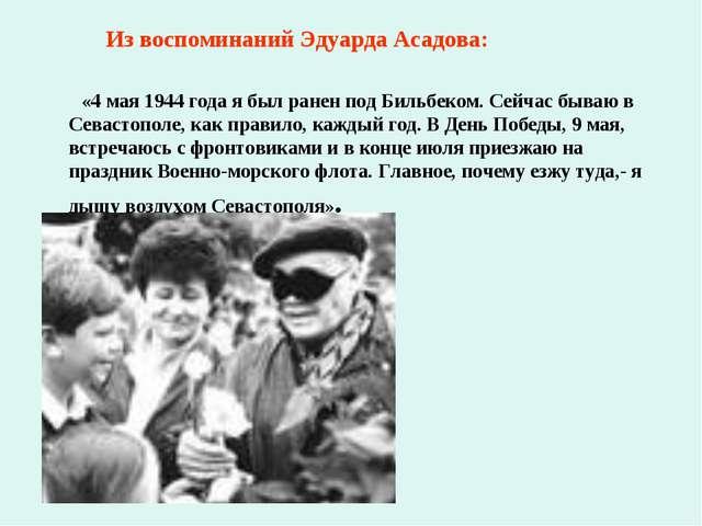 Из воспоминаний Эдуарда Асадова: «4 мая 1944 года я был ранен под Бильбеком....