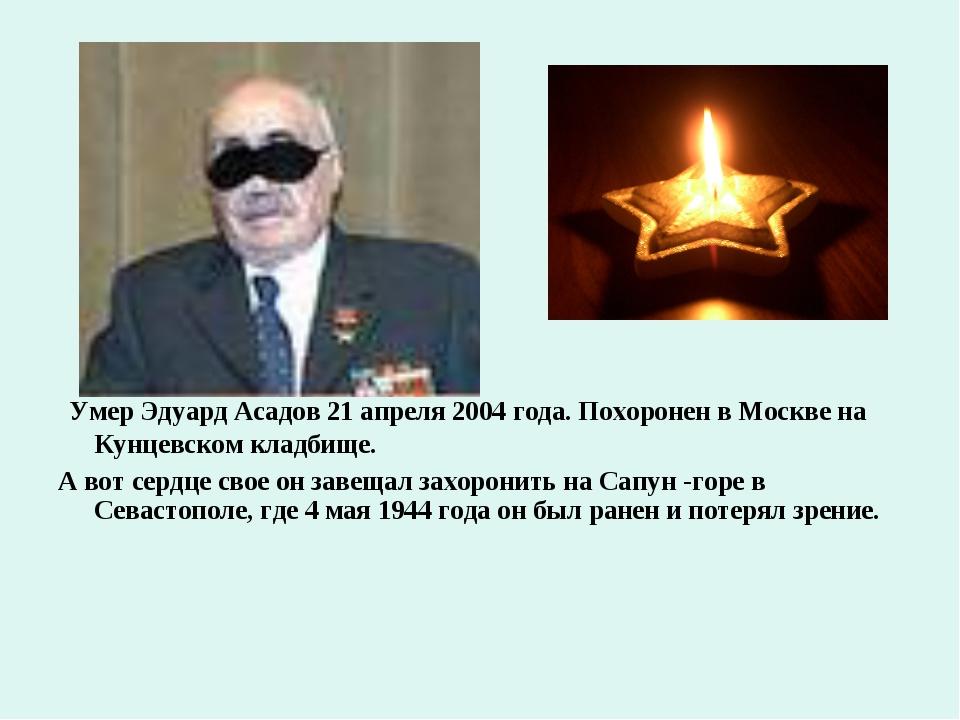 Умер Эдуард Асадов 21 апреля 2004 года. Похоронен в Москве на Кунцевском кла...