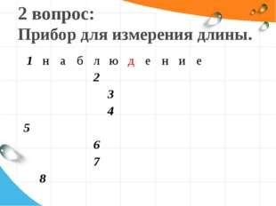 2 вопрос: Прибор для измерения длины. 1наблюдение     2