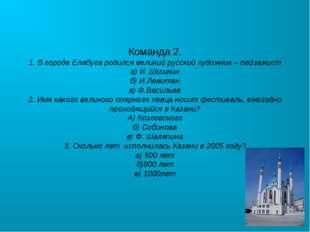 Команда 2. 1. В городе Елабуга родился великий русский художник – пейзажист а