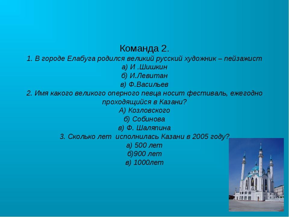 Команда 2. 1. В городе Елабуга родился великий русский художник – пейзажист а...