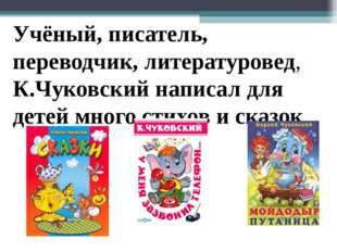 Учёный, писатель, переводчик, литературовед, К.Чуковский написал для детей мн