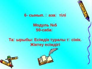 6- сынып. Қазақ тілі Модуль №5 50-сабақ Тақырыбы: Есімдік туралы түсінік. Жік