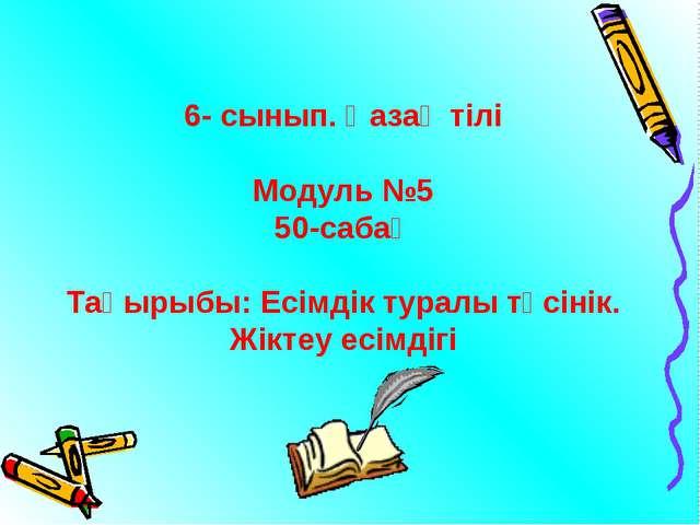 6- сынып. Қазақ тілі Модуль №5 50-сабақ Тақырыбы: Есімдік туралы түсінік. Жік...