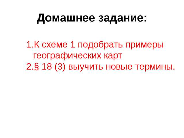 Домашнее задание: К схеме 1 подобрать примеры географических карт § 18 (3) вы...