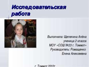 Исследовательская работа Выполнила: Щепелина Алёна ученица 2 класса МОУ «СОШ