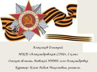 Алексиков Дмитрий МКОУ «Александровская СОШ», 2 класс Омская область, Азовски