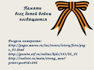 Памяти всех детей войны посвящается Ресурсы интернета: http://pages.marsu.ru/