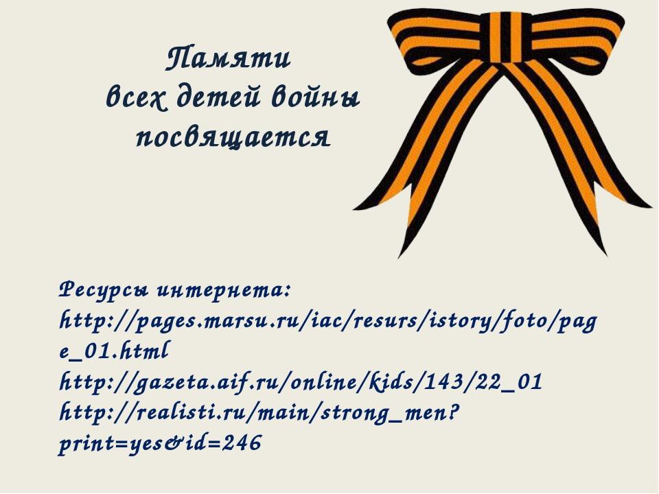 Памяти всех детей войны посвящается Ресурсы интернета: http://pages.marsu.ru/...
