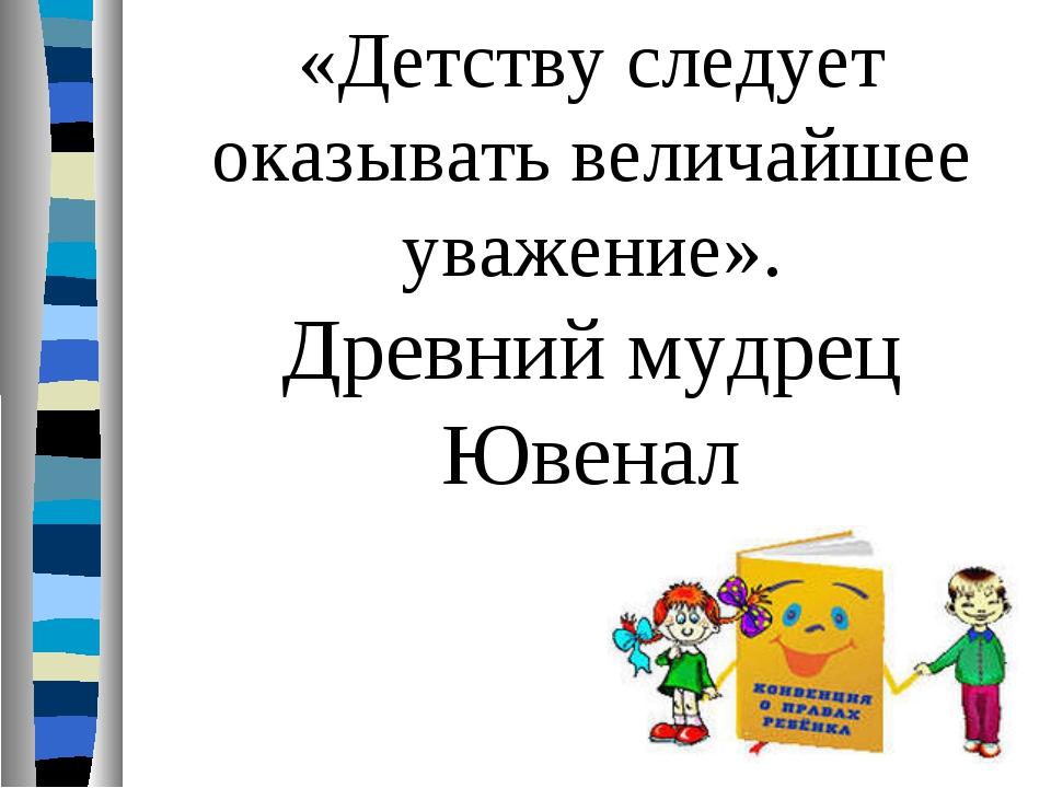«Детству следует оказывать величайшее уважение». Древний мудрец Ювенал