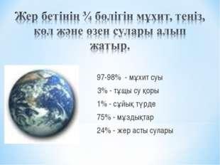 97-98% - мұхит суы 2- 3% - тұщы су қоры 1% - сұйық түрде 75% - мұздықтар 24%